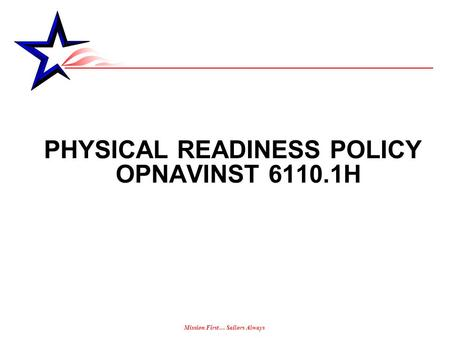 Mission First… Sailors Always PHYSICAL READINESS POLICY OPNAVINST 6110.1H.