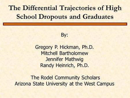 The Differential Trajectories of High School Dropouts and Graduates By: Gregory P. Hickman, Ph.D. Mitchell Bartholomew Jennifer Mathwig Randy Heinrich,