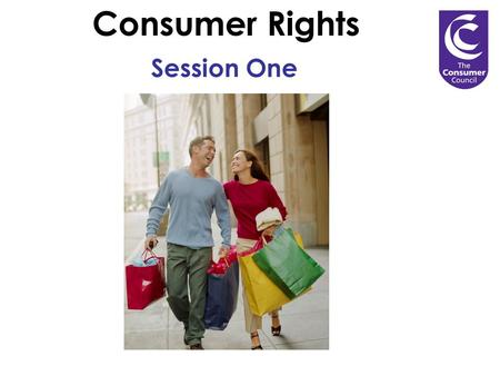 Consumer Rights Session One. 1.The Sale of Goods Act. 3.Proof of purchase. 3. Your rights on refunds. 4. Where to go to for help with consumer problems.