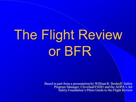 The Flight Review or BFR Based in part from a presentation by William R. Benhoff, Safety Program Manager, Cleveland FSDO and the AOPA's Air Safety Foundation's.