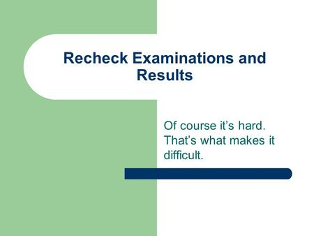 Recheck Examinations and Results Of course it's hard. That's what makes it difficult.