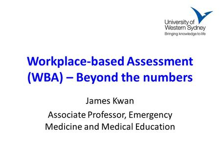 Workplace-based Assessment (WBA) – Beyond the numbers James Kwan Associate Professor, Emergency Medicine and Medical Education.