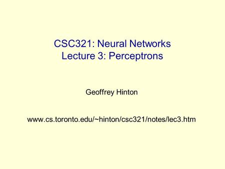 CSC321: Neural Networks Lecture 3: Perceptrons Geoffrey Hinton www.cs.toronto.edu/~hinton/csc321/notes/lec3.htm.
