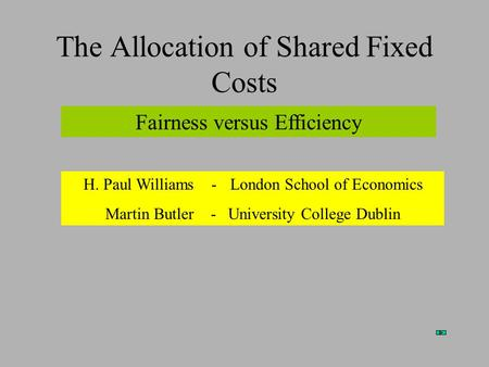 The Allocation of Shared Fixed Costs Fairness versus Efficiency H. Paul Williams -London School of Economics Martin Butler - University College Dublin.
