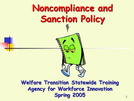 1 Noncompliance and Sanction Policy Welfare Transition Statewide Training Agency for Workforce Innovation Spring 2005.