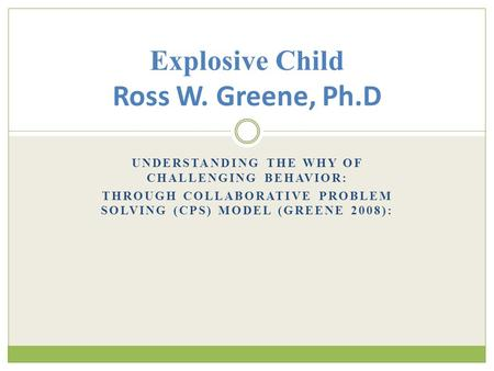 UNDERSTANDING THE WHY OF CHALLENGING BEHAVIOR: THROUGH COLLABORATIVE PROBLEM SOLVING (CPS) MODEL (GREENE 2008): Explosive Child Ross W. Greene, Ph.D.