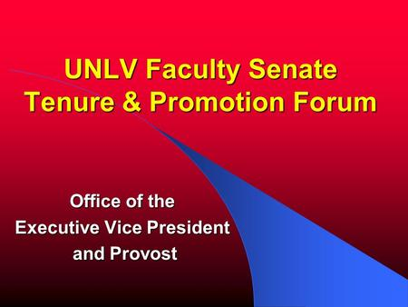 UNLV Faculty Senate Tenure & Promotion Forum Office of the Executive Vice President and Provost and Provost.