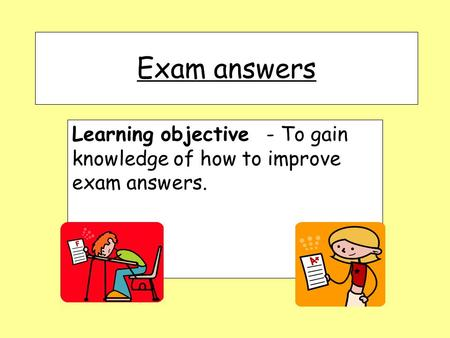 Exam answers Learning objective - To gain knowledge of how to improve exam answers.