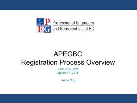 APEGBC Registration Process Overview UBC CIVL 402 March 17, 2015 Jason Ong.