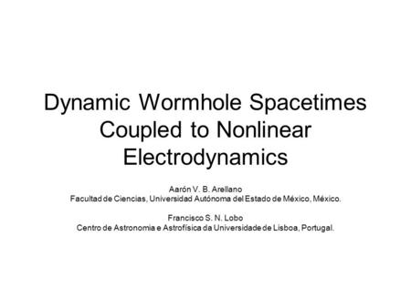 Dynamic Wormhole Spacetimes Coupled to Nonlinear Electrodynamics Aarón V. B. Arellano Facultad de Ciencias, Universidad Autónoma del Estado de México,