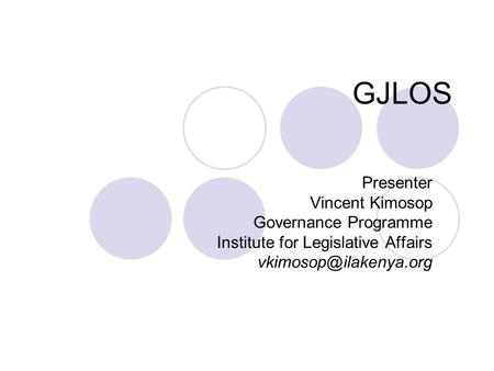 GJLOS Presenter Vincent Kimosop Governance Programme Institute for Legislative Affairs