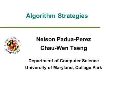 Algorithm Strategies Nelson Padua-Perez Chau-Wen Tseng Department of Computer Science University of Maryland, College Park.