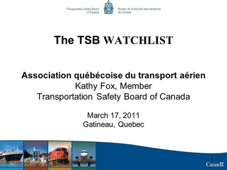The TSB WATCHLIST Association québécoise du transport aérien Kathy Fox, Member Transportation Safety Board of Canada March 17, 2011 Gatineau, Quebec 1.
