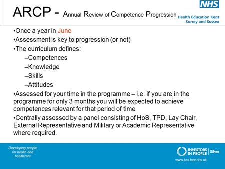 ARCP - A nnual R eview of C ompetence P rogression Once a year in June Assessment is key to progression (or not) The curriculum defines: –Competences –Knowledge.
