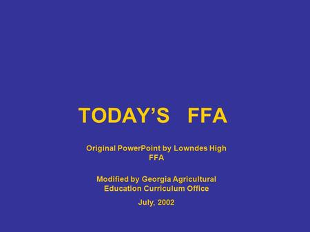 TODAY'S FFA Original PowerPoint by Lowndes High FFA Modified by Georgia Agricultural Education Curriculum Office July, 2002.