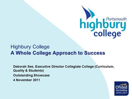A Whole College Approach to Success Highbury College A Whole College Approach to Success Deborah See, Executive Director Collegiate College (Curriculum,