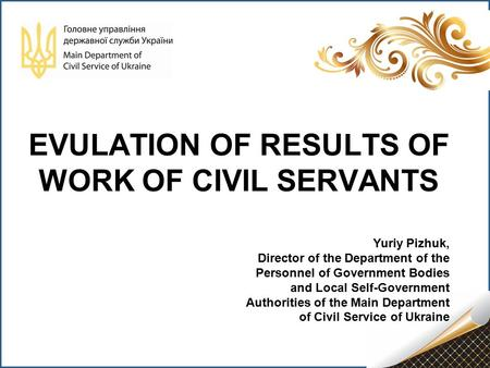 EVULATION OF RESULTS OF WORK OF CIVIL SERVANTS Yuriy Pizhuk, Director of the Department of the Personnel of Government Bodies and Local Self-Government.
