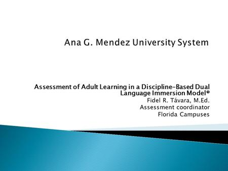 Assessment of Adult Learning in a Discipline-Based Dual Language Immersion Model® Fidel R. Távara, M.Ed. Assessment coordinator Florida Campuses.