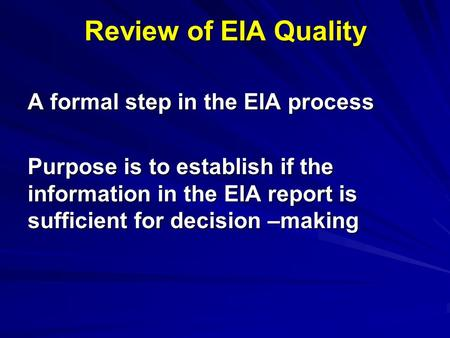 Review of EIA Quality A formal step in the EIA process Purpose is to establish if the information in the EIA report is sufficient for decision –making.