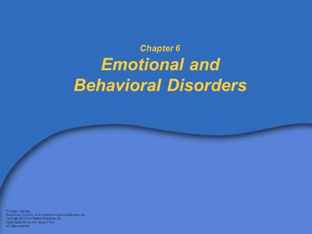 Chapter 6 Emotional and Behavioral Disorders William L. Heward Exceptional Children: An Introduction to Special Education, 8e Copyright © 2006 by Pearson.