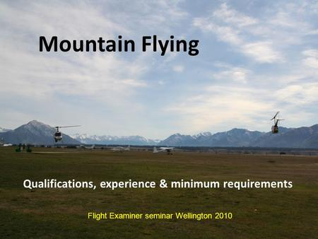 Mountain Flying Qualifications, experience & minimum requirements Flight Examiner seminar Wellington 2010.