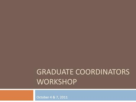 GRADUATE COORDINATORS WORKSHOP October 4 & 7, 2011.