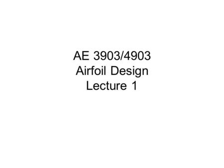 AE 3903/4903 Airfoil Design Lecture 1. OVERVIEW Introductory Remarks Your first analysis tool – Panel Method.