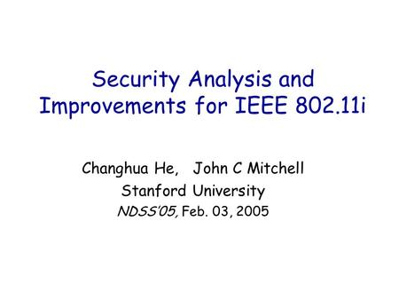 Security Analysis and Improvements for IEEE 802.11i Changhua He, John C Mitchell Stanford University NDSS'05, Feb. 03, 2005.