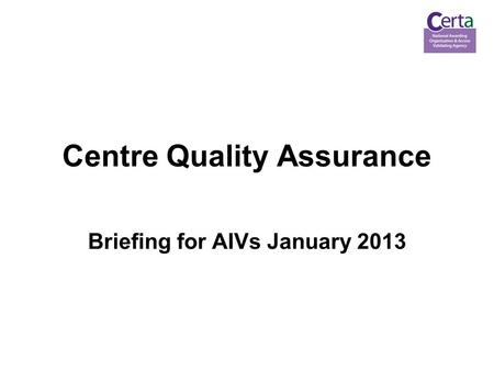 Centre Quality Assurance Briefing for AIVs January 2013.