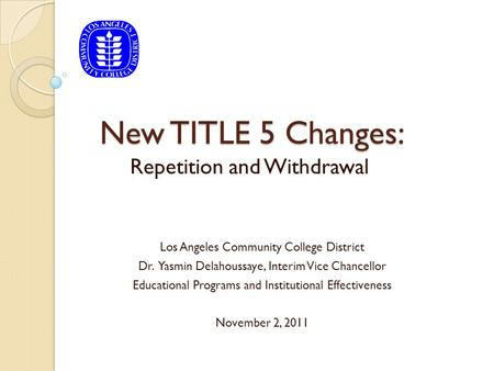 New TITLE 5 Changes: Repetition and Withdrawal Los Angeles Community College District Dr. Yasmin Delahoussaye, Interim Vice Chancellor Educational Programs.