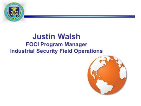 Justin Walsh FOCI Program Manager Industrial Security Field Operations.