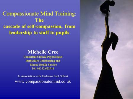 Compassionate Mind Training : The cascade of self-compassion, from leadership to staff to pupils Michelle Cree Consultant Clinical Psychologist Derbyshire.