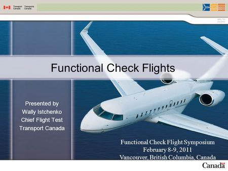 Functional Check Flights Presented by Wally Istchenko Chief Flight Test Transport Canada Functional Check Flight Symposium February 8-9, 2011 Vancouver,