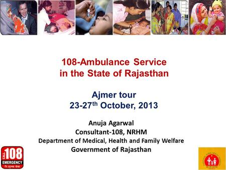 Anuja Agarwal Consultant-108, NRHM Department of Medical, Health and Family Welfare Government of Rajasthan 1 108-Ambulance Service in the State of Rajasthan.