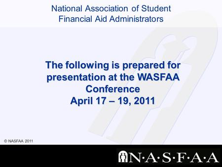 National Association of Student Financial Aid Administrators © NASFAA 2011 The following is prepared for presentation at the WASFAA Conference April 17.