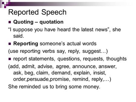 "Reported Speech Quoting – quotation ""I suppose you have heard the latest news"", she said. Reporting someone's actual words (use reporting verbs say, reply,"