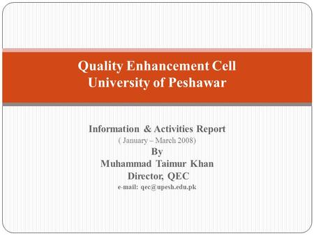 Information & Activities Report ( January – March 2008) By Muhammad Taimur Khan Director, QEC   Quality Enhancement Cell University.