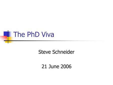 The PhD Viva Steve Schneider 21 June 2006. This session Context on the nature of the PhD viva Two demonstration mini vivas Discussion and questions.