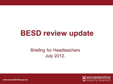 Www.worcestershire.gov.uk BESD review update Briefing for Headteachers July 2012.