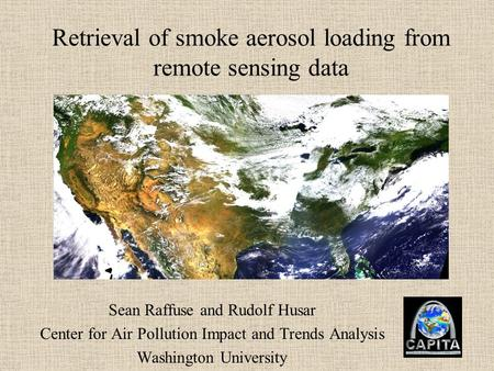 Retrieval of smoke aerosol loading from remote sensing data Sean Raffuse and Rudolf Husar Center for Air Pollution Impact and Trends Analysis Washington.