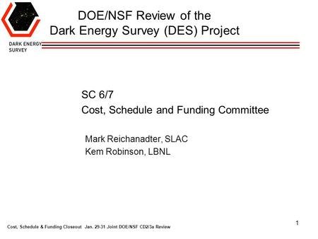 Cost, Schedule & Funding Closeout Jan. 29-31 Joint DOE/NSF CD2/3a Review 1 DOE/NSF Review of the Dark Energy Survey (DES) Project SC 6/7 Cost, Schedule.