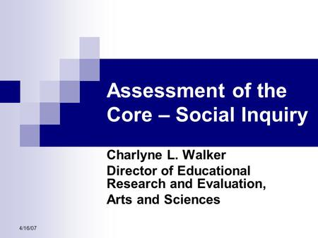 4/16/07 Assessment of the Core – Social Inquiry Charlyne L. Walker Director of Educational Research and Evaluation, Arts and Sciences.