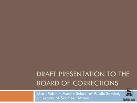 DRAFT PRESENTATION TO THE BOARD OF CORRECTIONS Mark Rubin – Muskie School of Public Service, University of Southern Maine.
