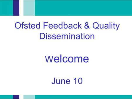 Ofsted Feedback & Quality Dissemination W elcome June 10.