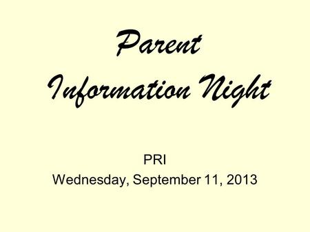 Parent Information Night PRI Wednesday, September 11, 2013.
