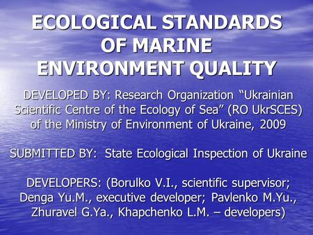 "ECOLOGICAL STANDARDS OF MARINE ENVIRONMENT QUALITY DEVELOPED BY: Research Organization ""Ukrainian Scientific Centre of the Ecology of Sea"" (RO UkrSCES)"