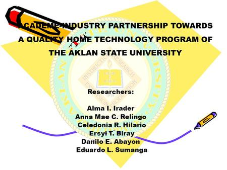 ACADEME-INDUSTRY PARTNERSHIP TOWARDS A QUALITY HOME TECHNOLOGY PROGRAM OF THE AKLAN STATE UNIVERSITY Researchers: Alma I. Irader Anna Mae C. Relingo Celedonia.