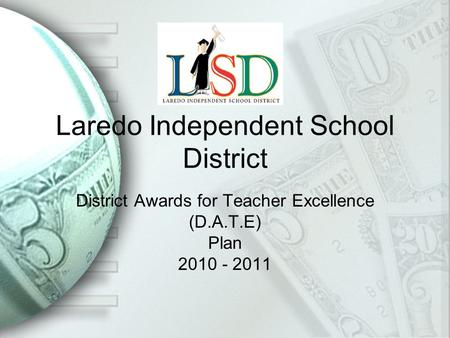 Laredo Independent School District District Awards for Teacher Excellence (D.A.T.E) Plan 2010 - 2011.