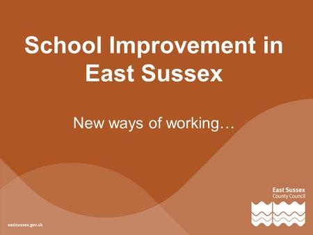 School Improvement in East Sussex New ways of working…