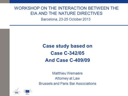 WORKSHOP ON THE INTERACTION BETWEEN THE EIA AND THE NATURE DIRECTIVES Barcelona, 23-25 October 2013 Case study based on Case C-342/05 And Case C-409/09.